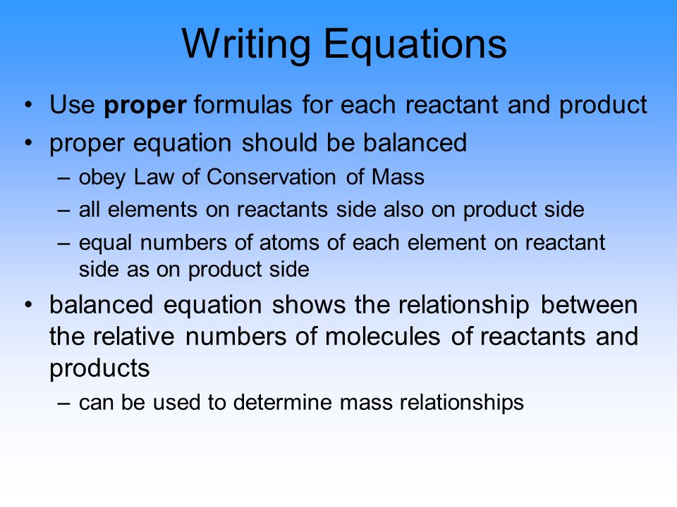 Writing Equations Use proper formulas for each reactant and product proper equation should be balanced –obey Law of Conservation of Mass –all elements