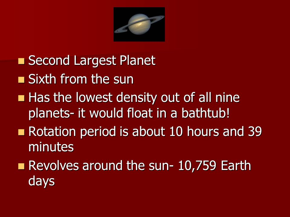 Second Largest Planet Second Largest Planet Sixth from the sun Sixth from the sun Has the lowest density out of all nine planets- it would float in a bathtub.