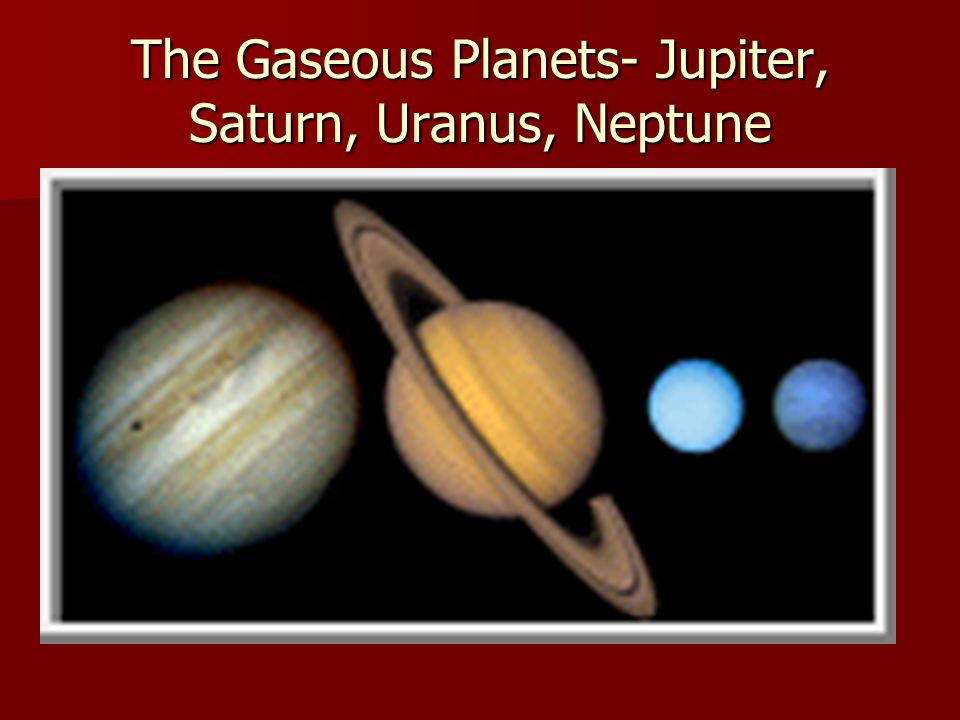 Gaseous planets are huge, low density planets composed mostly of gases Gaseous planets are huge, low density planets composed mostly of gases Much was learned from Voyager Space Probes in 1977 about Jupiter, Saturn, Uranus, and Neptune Much was learned from Voyager Space Probes in 1977 about Jupiter, Saturn, Uranus, and Neptune Pluto is not a terrestrial or gaseous planet Pluto is not a terrestrial or gaseous planet