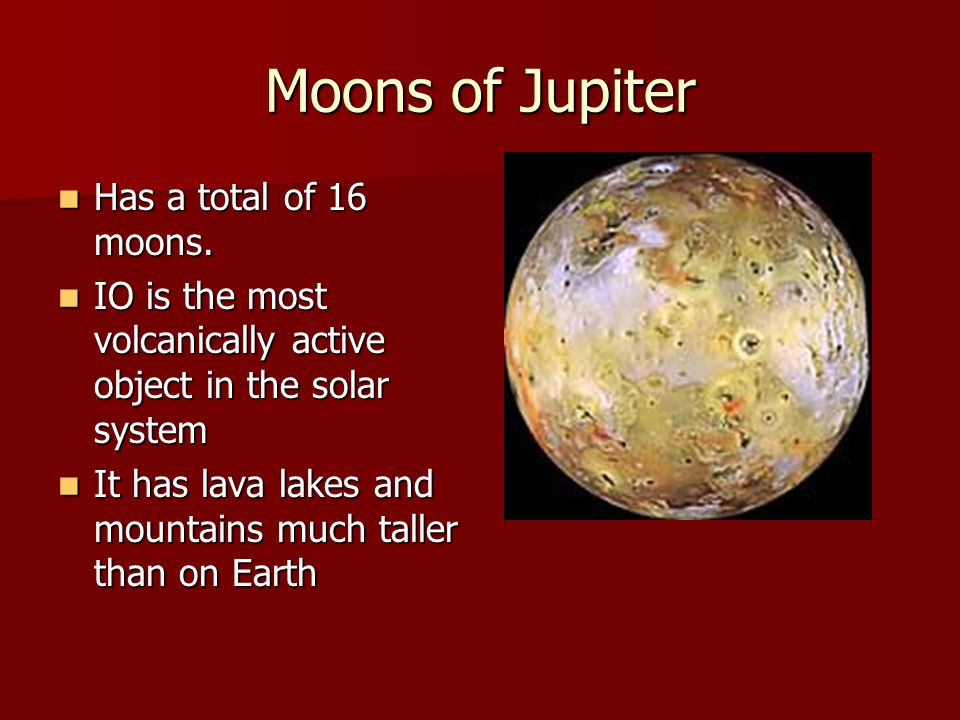 Moons of Jupiter Has a total of 16 moons. Has a total of 16 moons. IO is the most volcanically active object in the solar system IO is the most volcan