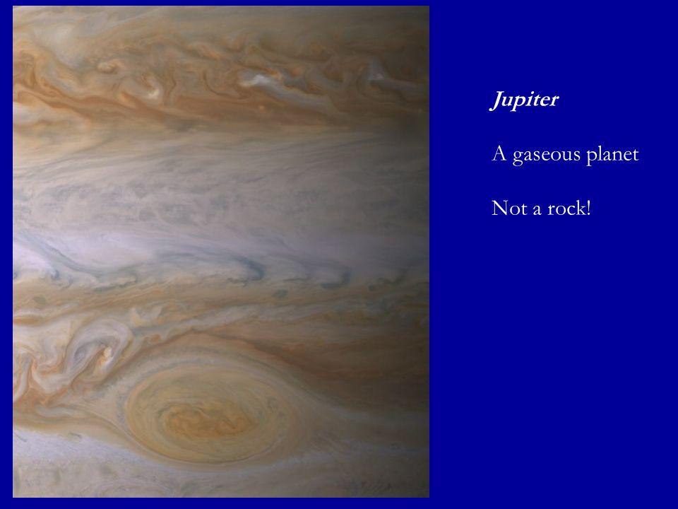 Jupiter A gaseous planet Not a rock!
