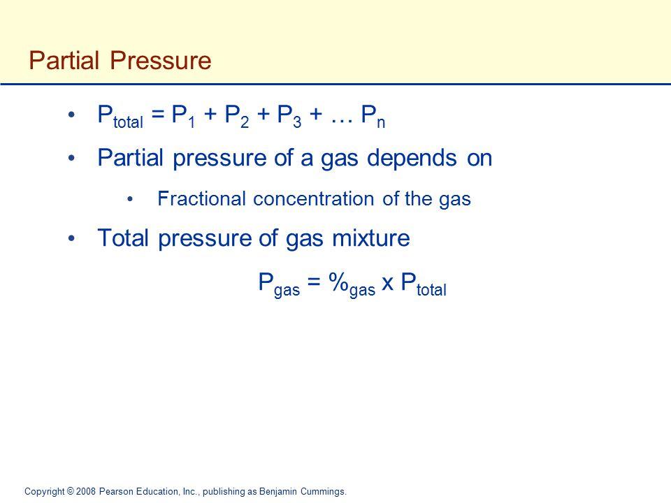 Copyright © 2008 Pearson Education, Inc., publishing as Benjamin Cummings. Partial Pressure P total = P 1 + P 2 + P 3 + … P n Partial pressure of a ga