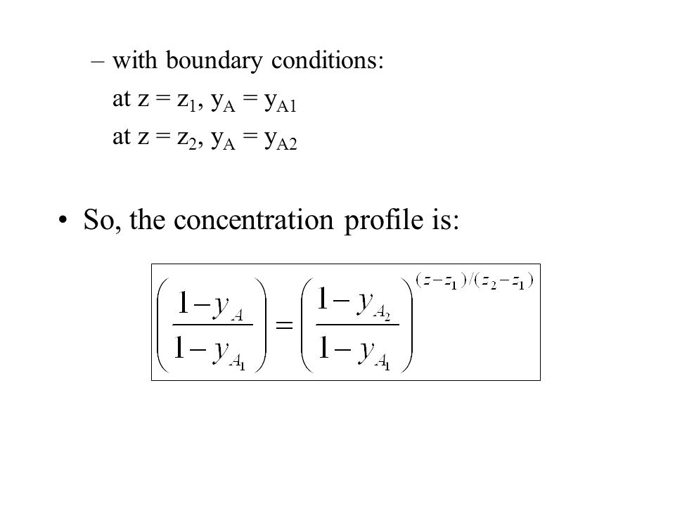 –with boundary conditions: at z = z 1, y A = y A1 at z = z 2, y A = y A2 So, the concentration profile is: