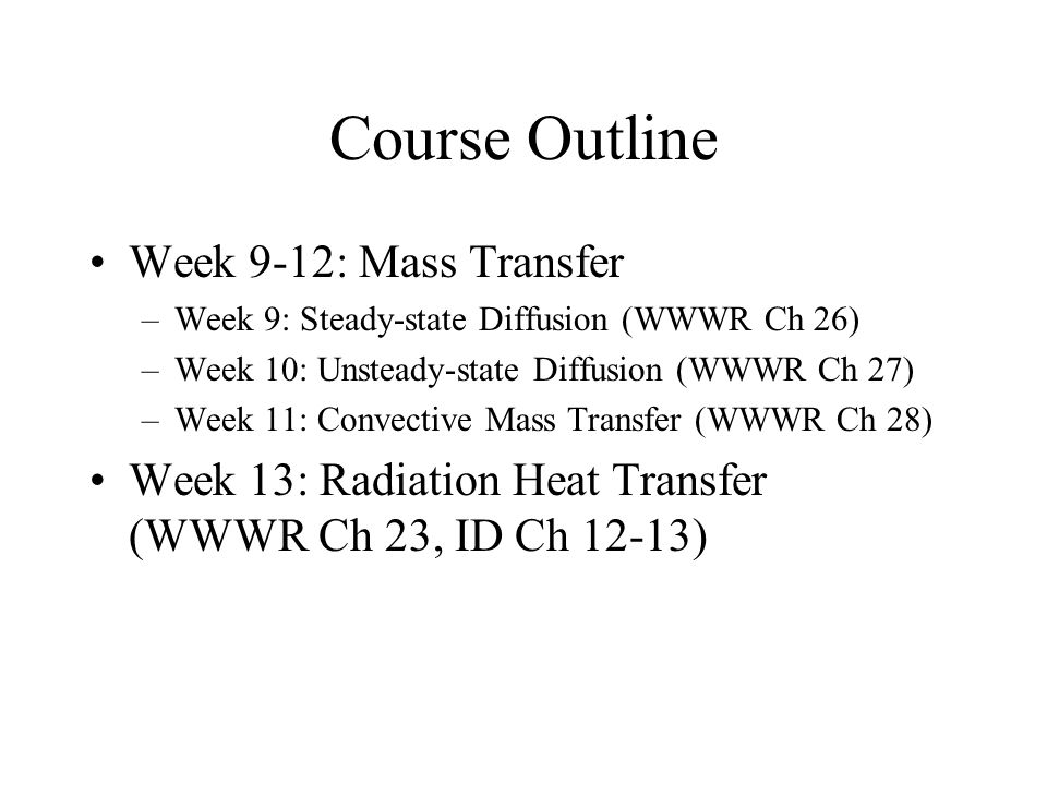 Course Outline Week 9-12: Mass Transfer –Week 9: Steady-state Diffusion (WWWR Ch 26) –Week 10: Unsteady-state Diffusion (WWWR Ch 27) –Week 11: Convective Mass Transfer (WWWR Ch 28) Week 13: Radiation Heat Transfer (WWWR Ch 23, ID Ch 12-13)