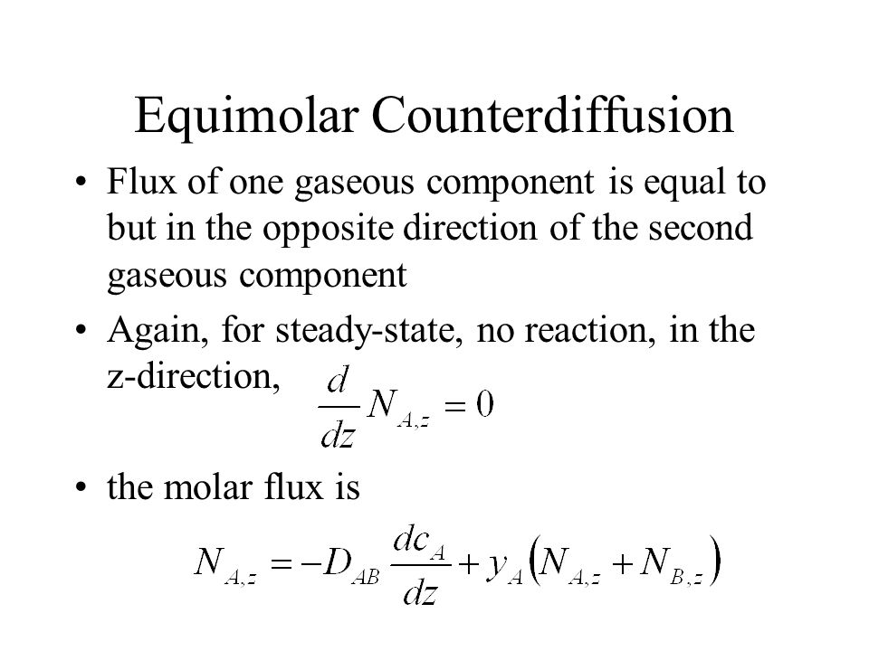 Equimolar Counterdiffusion Flux of one gaseous component is equal to but in the opposite direction of the second gaseous component Again, for steady-state, no reaction, in the z-direction, the molar flux is