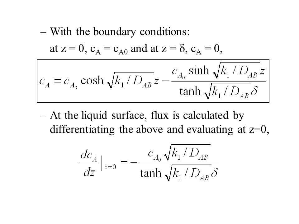 –With the boundary conditions: at z = 0, c A = c A0 and at z = , c A = 0, –At the liquid surface, flux is calculated by differentiating the above and evaluating at z=0,