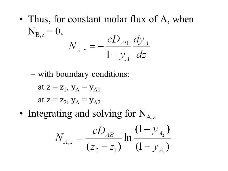 Thus, for constant molar flux of A, when N B,z = 0, –with boundary conditions: at z = z 1, y A = y A1 at z = z 2, y A = y A2 Integrating and solving for N A,z