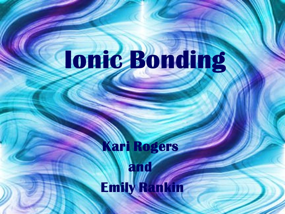 Ionic Bonding Kari Rogers and Emily Rankin