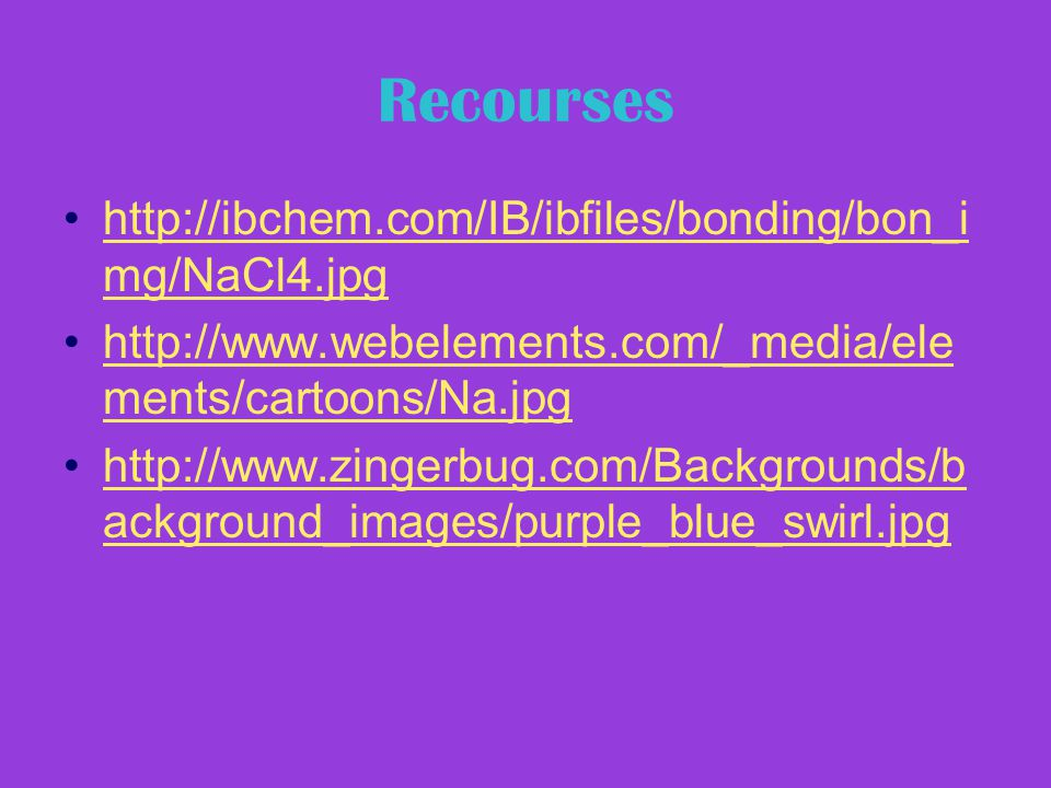 Recourses http://ibchem.com/IB/ibfiles/bonding/bon_i mg/NaCl4.jpghttp://ibchem.com/IB/ibfiles/bonding/bon_i mg/NaCl4.jpg http://www.webelements.com/_media/ele ments/cartoons/Na.jpghttp://www.webelements.com/_media/ele ments/cartoons/Na.jpg http://www.zingerbug.com/Backgrounds/b ackground_images/purple_blue_swirl.jpghttp://www.zingerbug.com/Backgrounds/b ackground_images/purple_blue_swirl.jpg