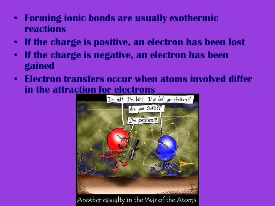 Forming ionic bonds are usually exothermic reactions If the charge is positive, an electron has been lost If the charge is negative, an electron has been gained Electron transfers occur when atoms involved differ in the attraction for electrons