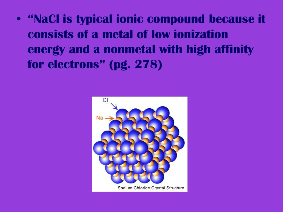 NaCl is typical ionic compound because it consists of a metal of low ionization energy and a nonmetal with high affinity for electrons (pg.