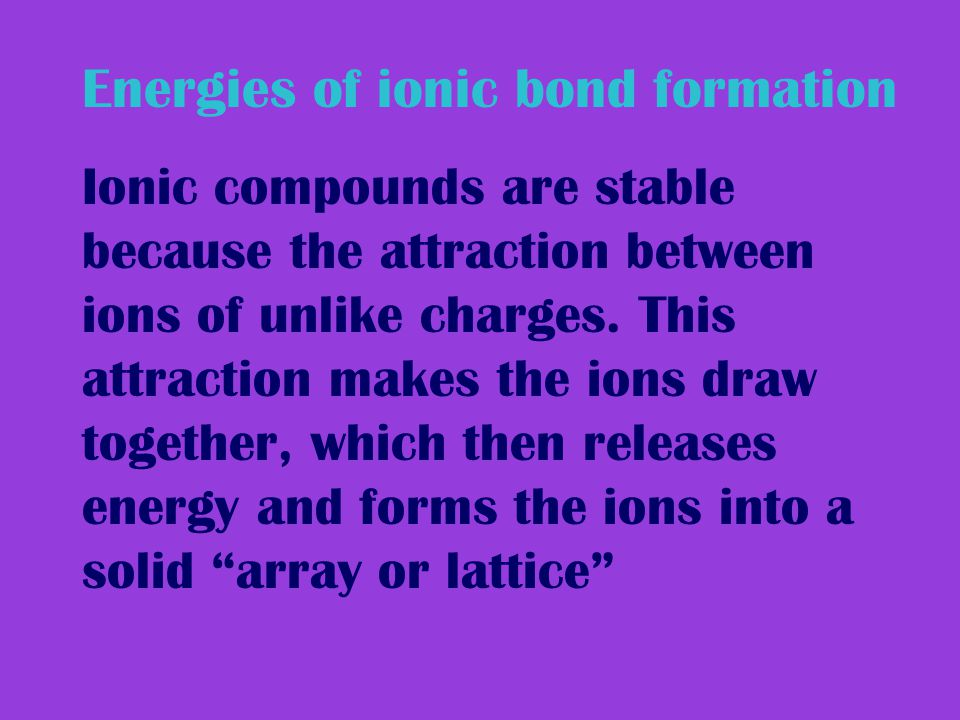 Energies of ionic bond formation Ionic compounds are stable because the attraction between ions of unlike charges.
