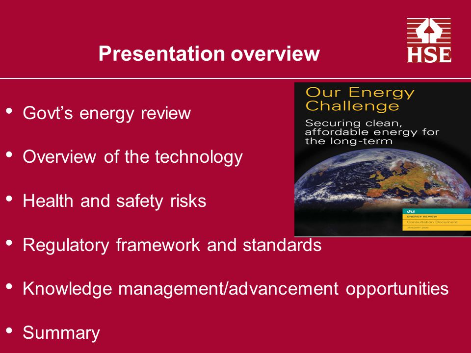 Presentation overview Govt's energy review Overview of the technology Health and safety risks Regulatory framework and standards Knowledge management/advancement opportunities Summary