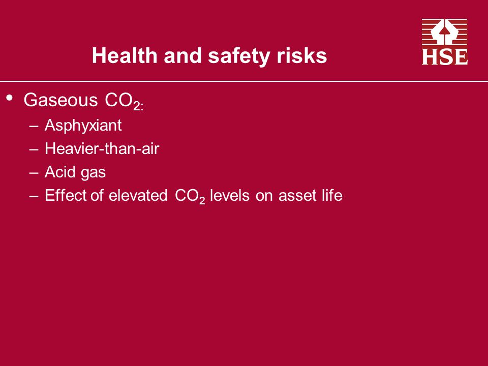 Health and safety risks Gaseous CO 2: –Asphyxiant –Heavier-than-air –Acid gas –Effect of elevated CO 2 levels on asset life