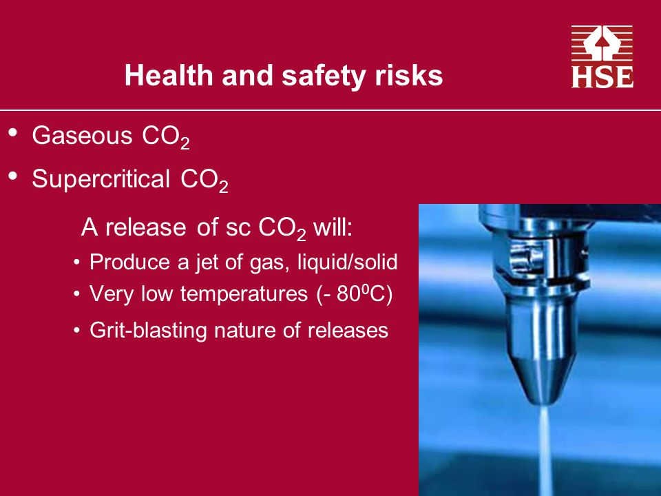 Health and safety risks Gaseous CO 2 Supercritical CO 2 A release of sc CO 2 will: Produce a jet of gas, liquid/solid Very low temperatures (- 80 0 C) Grit-blasting nature of releases