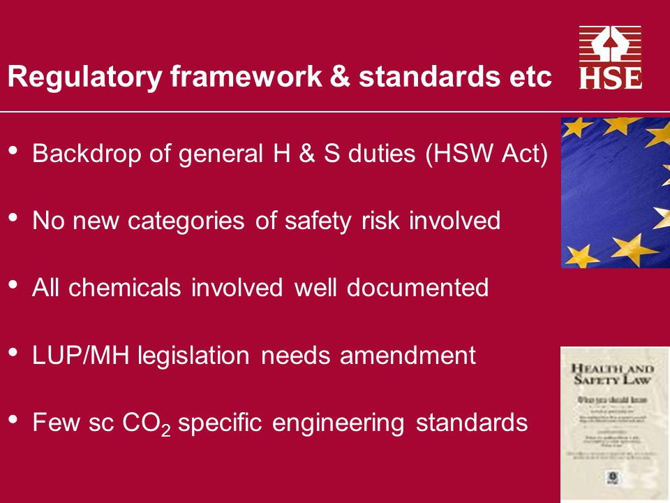 Regulatory framework & standards etc Backdrop of general H & S duties (HSW Act) No new categories of safety risk involved All chemicals involved well