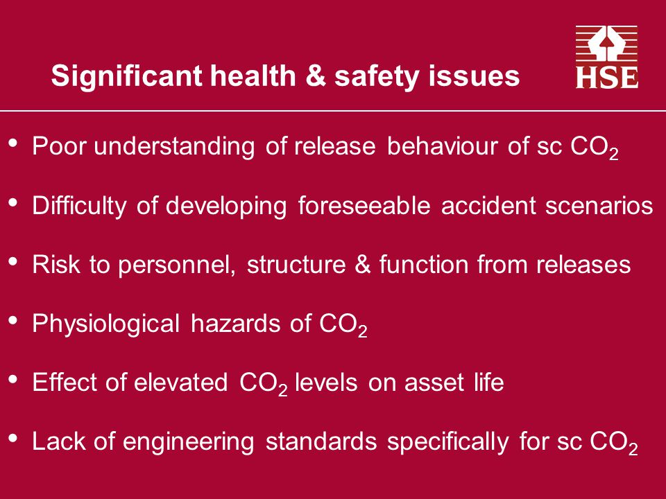 Significant health & safety issues Poor understanding of release behaviour of sc CO 2 Difficulty of developing foreseeable accident scenarios Risk to personnel, structure & function from releases Physiological hazards of CO 2 Effect of elevated CO 2 levels on asset life Lack of engineering standards specifically for sc CO 2