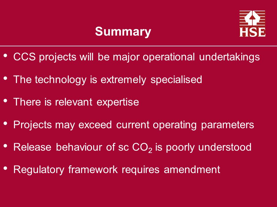 Summary CCS projects will be major operational undertakings The technology is extremely specialised There is relevant expertise Projects may exceed current operating parameters Release behaviour of sc CO 2 is poorly understood Regulatory framework requires amendment