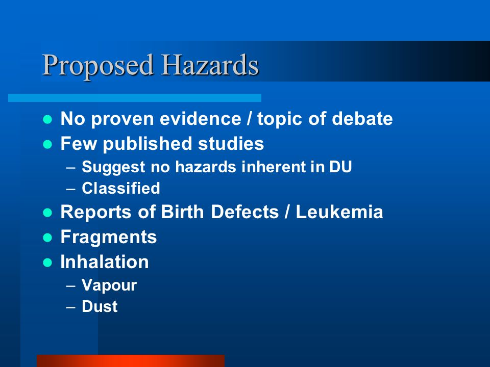 Proposed Hazards No proven evidence / topic of debate Few published studies –Suggest no hazards inherent in DU –Classified Reports of Birth Defects / Leukemia Fragments Inhalation –Vapour –Dust