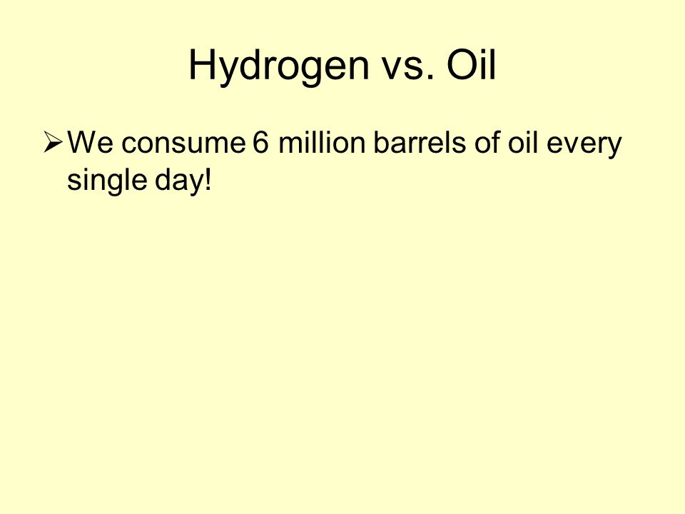 Hydrogen vs. Oil  We consume 6 million barrels of oil every single day!