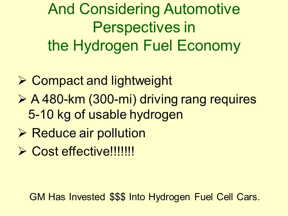 And Considering Automotive Perspectives in the Hydrogen Fuel Economy  Compact and lightweight  A 480-km (300-mi) driving rang requires 5-10 kg of usable hydrogen  Reduce air pollution  Cost effective!!!!!!.