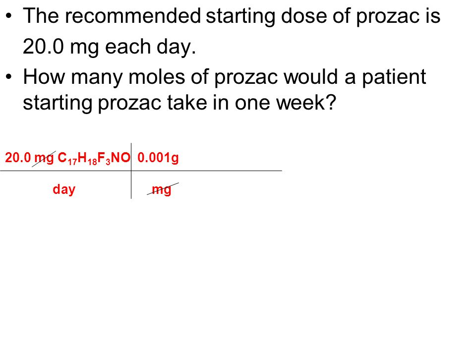 The recommended starting dose of prozac is 20.0 mg each day. How many moles of prozac would a patient starting prozac take in one week? 20.0 mg C 17 H