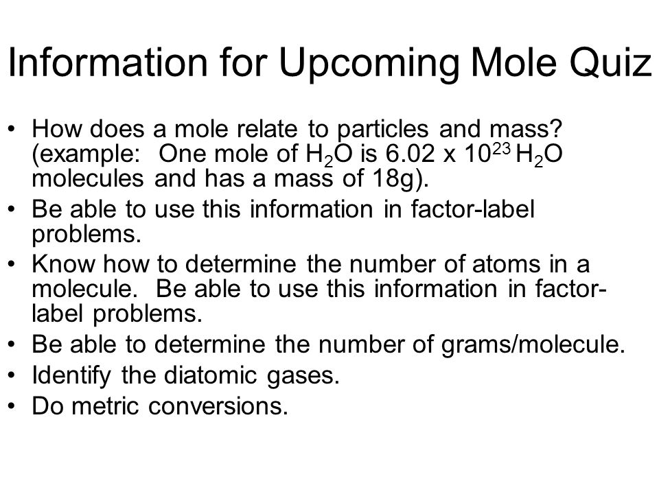 Information for Upcoming Mole Quiz How does a mole relate to particles and mass? (example: One mole of H 2 O is 6.02 x 10 23 H 2 O molecules and has a