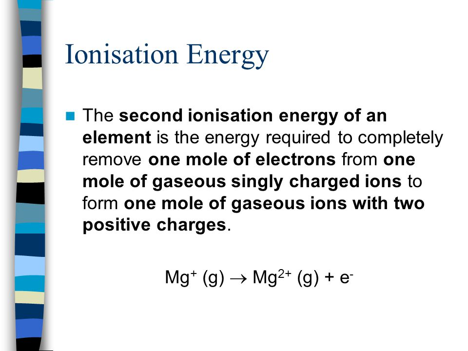 Ionisation Energy The second ionisation energy of an element is the energy required to completely remove one mole of electrons from one mole of gaseous singly charged ions to form one mole of gaseous ions with two positive charges.