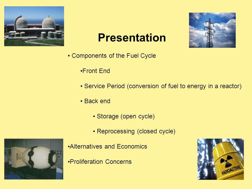 Presentation Components of the Fuel Cycle Front End Service Period (conversion of fuel to energy in a reactor) Back end Storage (open cycle) Reprocessing (closed cycle) Alternatives and Economics Proliferation Concerns