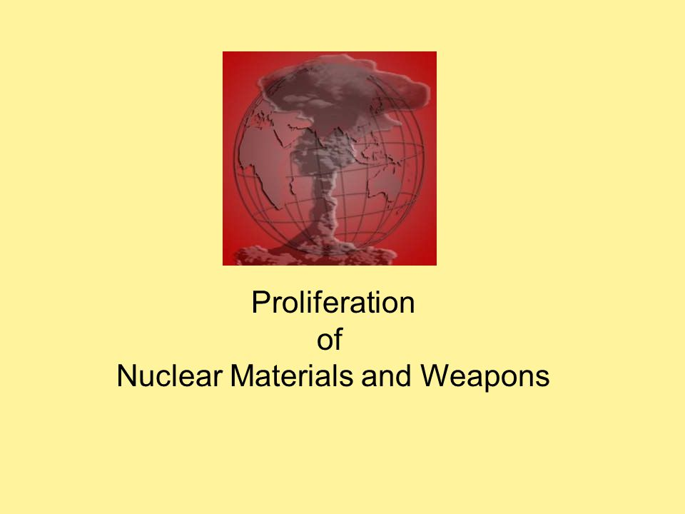 Proliferation of Nuclear Materials and Weapons