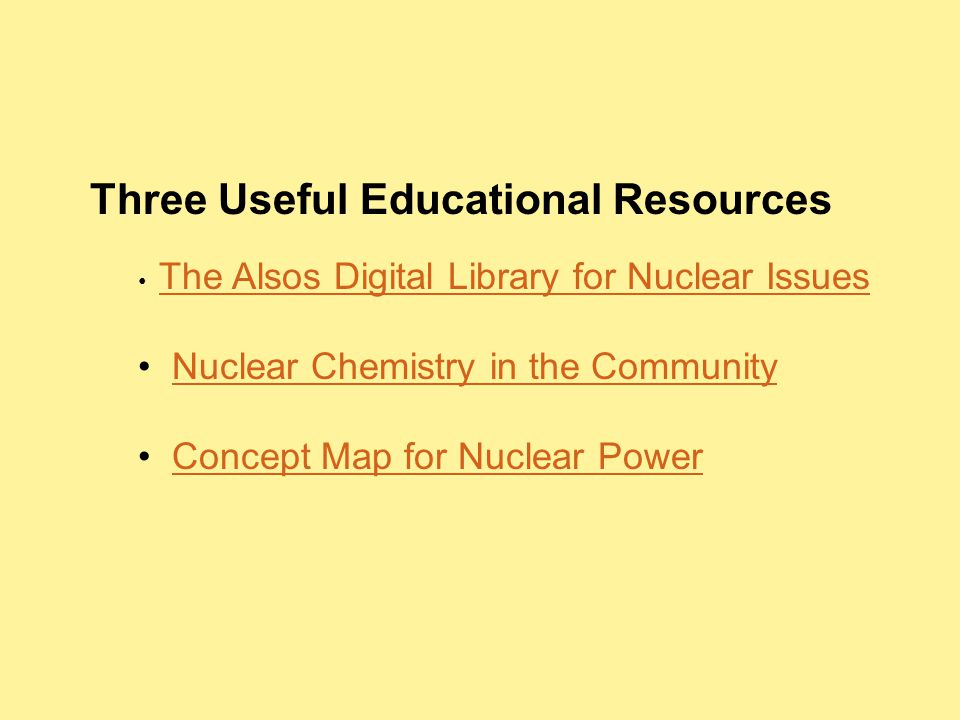 Three Useful Educational Resources The Alsos Digital Library for Nuclear Issues Nuclear Chemistry in the Community Concept Map for Nuclear Power