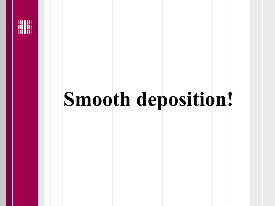 Smooth deposition!
