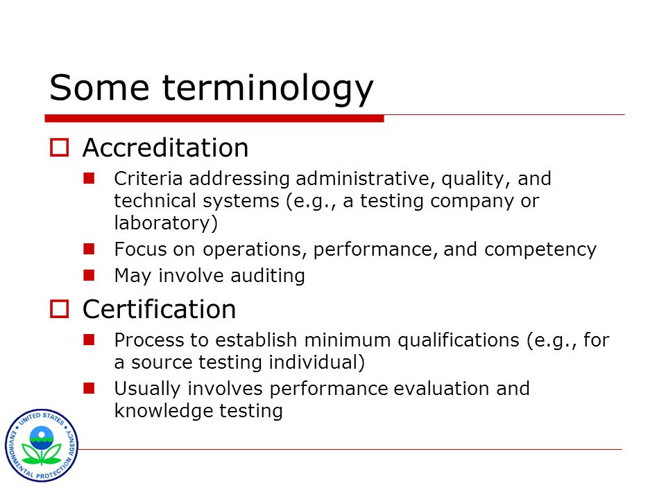 Some terminology  Accreditation Criteria addressing administrative, quality, and technical systems (e.g., a testing company or laboratory) Focus on operations, performance, and competency May involve auditing  Certification Process to establish minimum qualifications (e.g., for a source testing individual) Usually involves performance evaluation and knowledge testing