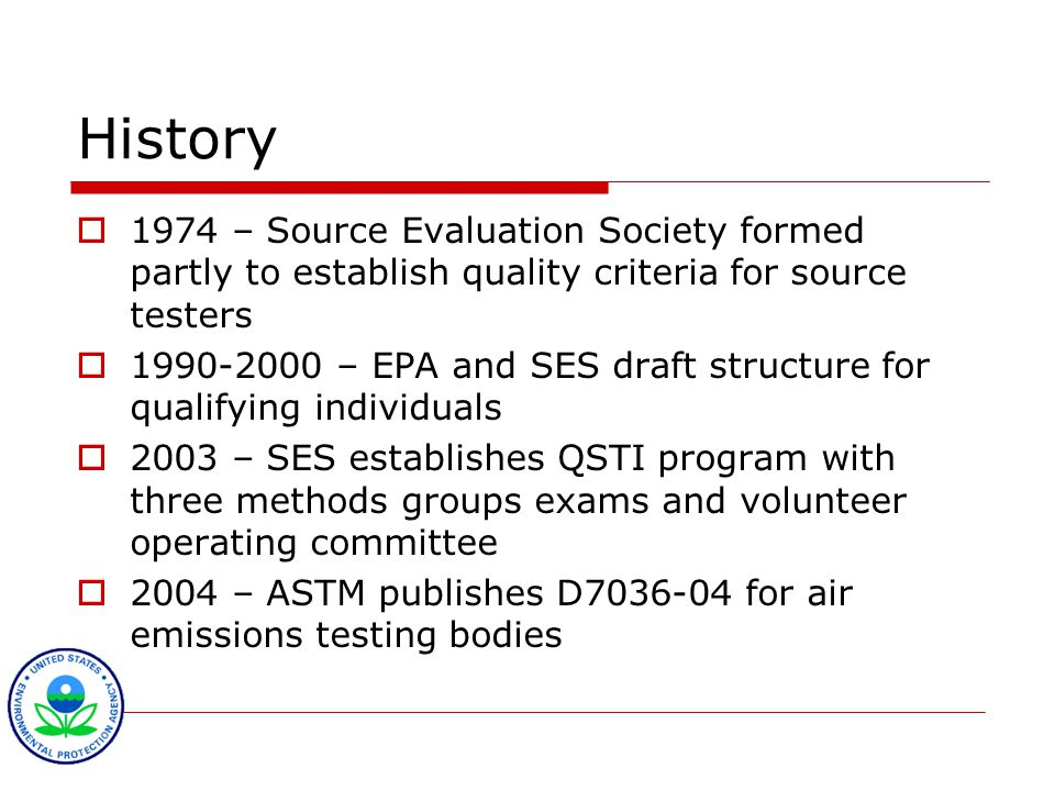 History  1974 – Source Evaluation Society formed partly to establish quality criteria for source testers  1990-2000 – EPA and SES draft structure for qualifying individuals  2003 – SES establishes QSTI program with three methods groups exams and volunteer operating committee  2004 – ASTM publishes D7036-04 for air emissions testing bodies