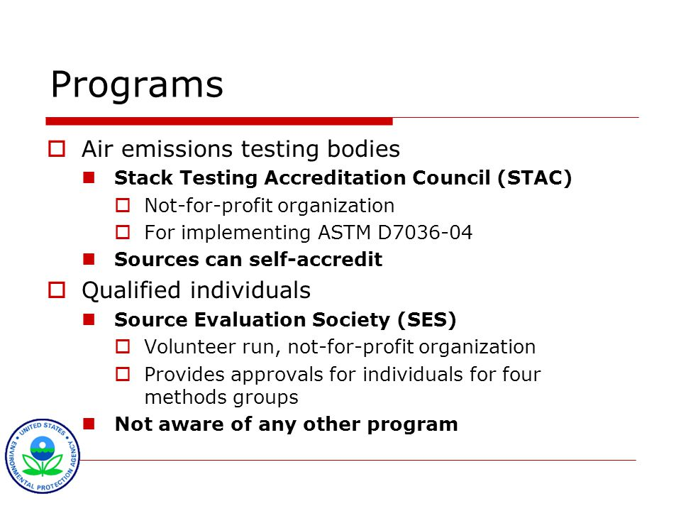 Programs  Air emissions testing bodies Stack Testing Accreditation Council (STAC)  Not-for-profit organization  For implementing ASTM D7036-04 Sources can self-accredit  Qualified individuals Source Evaluation Society (SES)  Volunteer run, not-for-profit organization  Provides approvals for individuals for four methods groups Not aware of any other program