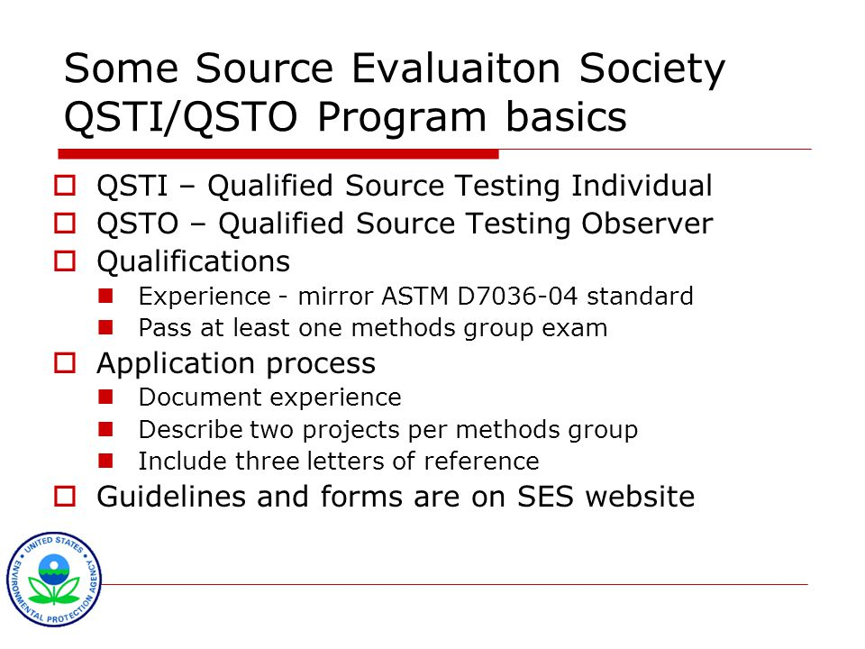 Some Source Evaluaiton Society QSTI/QSTO Program basics  QSTI – Qualified Source Testing Individual  QSTO – Qualified Source Testing Observer  Qualifications Experience - mirror ASTM D7036-04 standard Pass at least one methods group exam  Application process Document experience Describe two projects per methods group Include three letters of reference  Guidelines and forms are on SES website