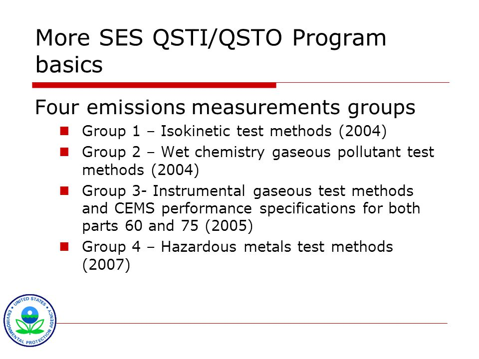 More SES QSTI/QSTO Program basics Four emissions measurements groups Group 1 – Isokinetic test methods (2004) Group 2 – Wet chemistry gaseous pollutant test methods (2004) Group 3- Instrumental gaseous test methods and CEMS performance specifications for both parts 60 and 75 (2005) Group 4 – Hazardous metals test methods (2007)