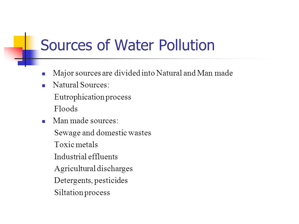 Sources of Water Pollution Major sources are divided into Natural and Man made Natural Sources: Eutrophication process Floods Man made sources: Sewage