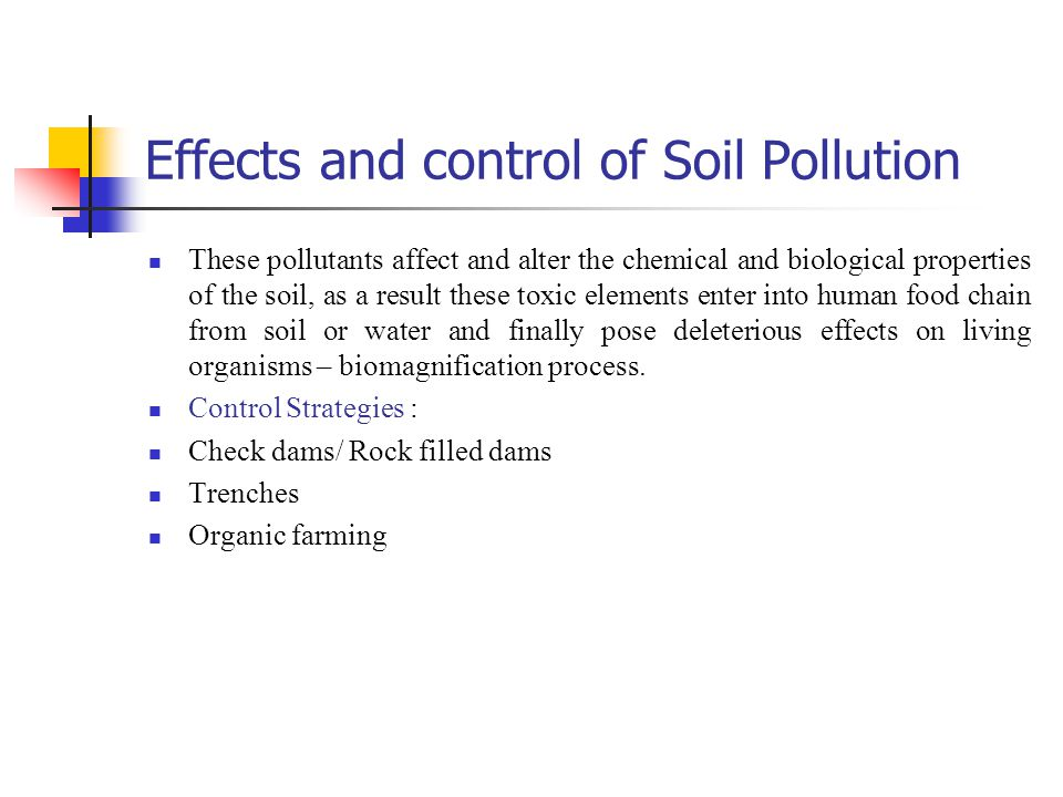 Effects and control of Soil Pollution These pollutants affect and alter the chemical and biological properties of the soil, as a result these toxic el