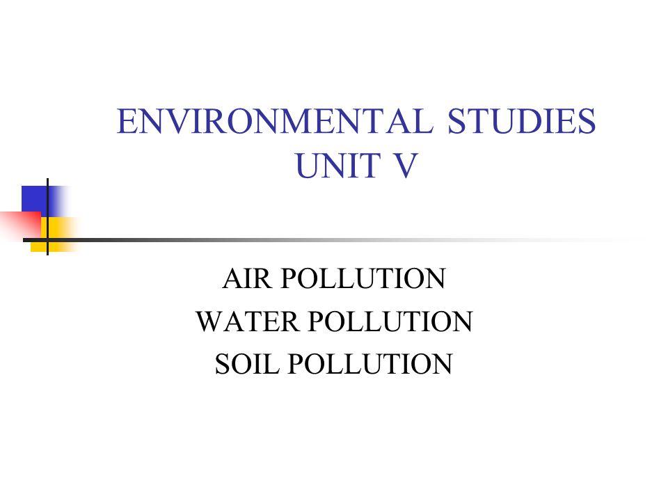 ENVIRONMENTAL STUDIES UNIT V AIR POLLUTION WATER POLLUTION SOIL POLLUTION