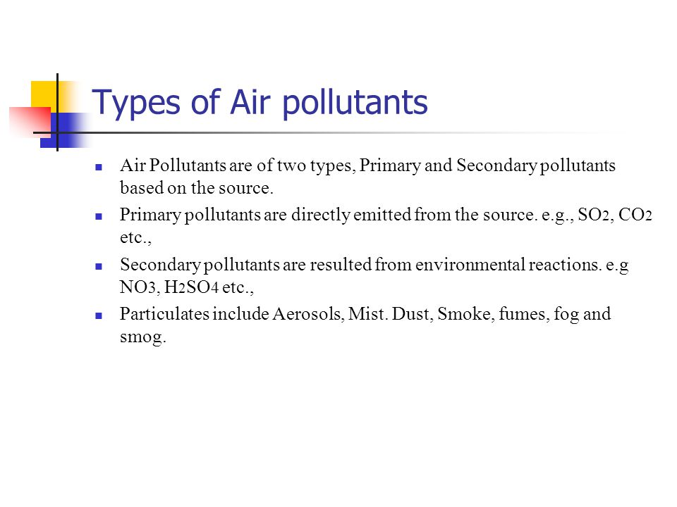 Types of Air pollutants Air Pollutants are of two types, Primary and Secondary pollutants based on the source. Primary pollutants are directly emitted