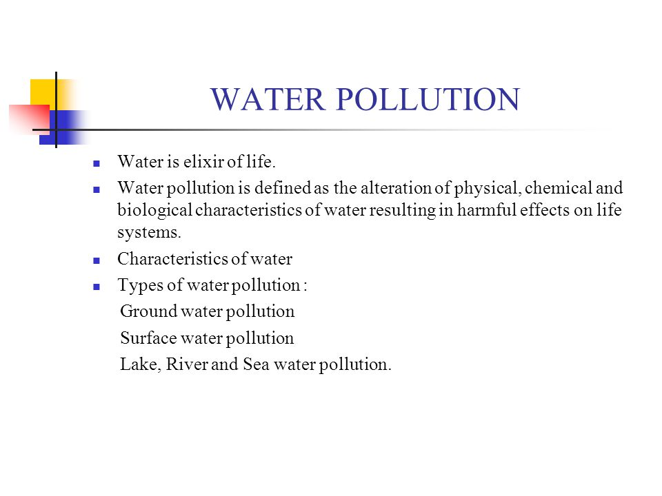WATER POLLUTION Water is elixir of life. Water pollution is defined as the alteration of physical, chemical and biological characteristics of water re