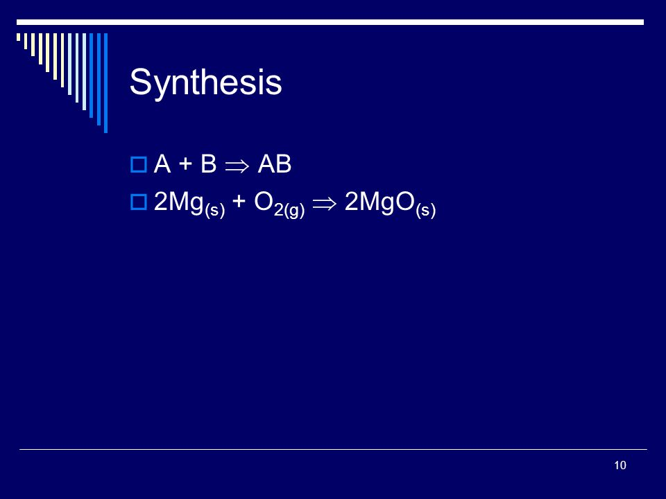 10 Synthesis  A + B  AB  2Mg (s) + O 2(g)  2MgO (s)