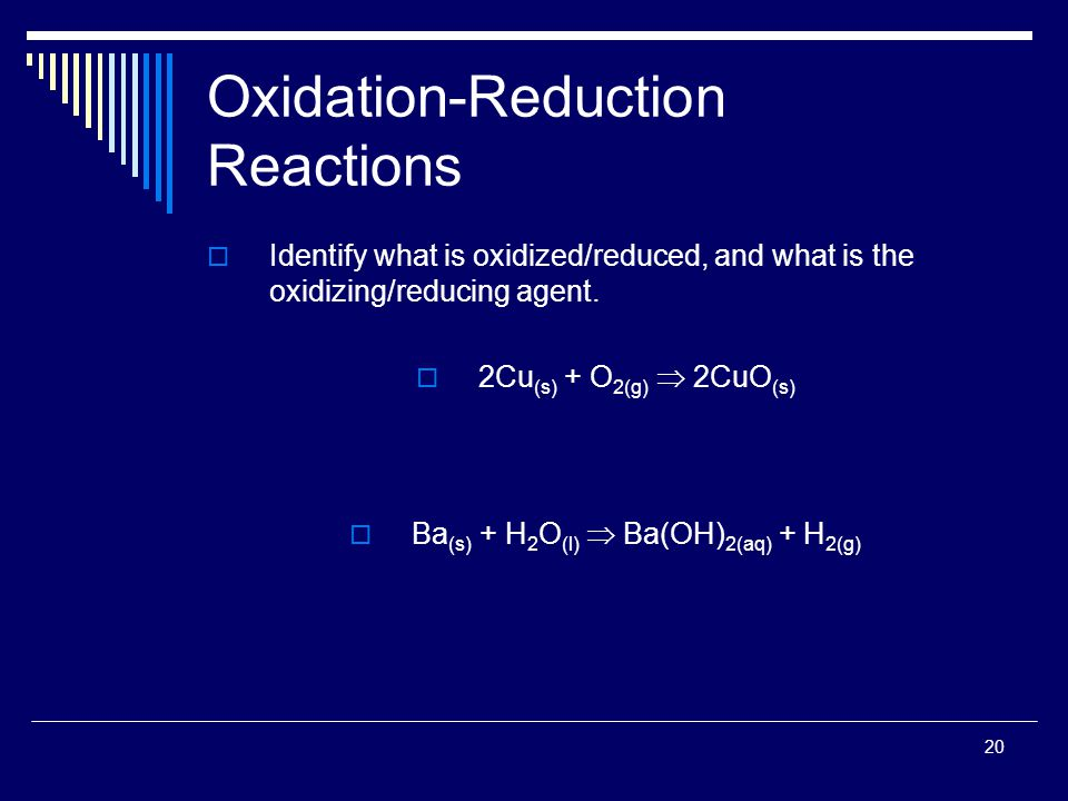 20 Oxidation-Reduction Reactions  Identify what is oxidized/reduced, and what is the oxidizing/reducing agent.