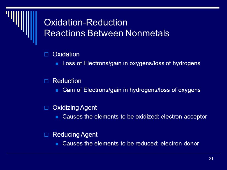 21 Oxidation-Reduction Reactions Between Nonmetals  Oxidation Loss of Electrons/gain in oxygens/loss of hydrogens  Reduction Gain of Electrons/gain in hydrogens/loss of oxygens  Oxidizing Agent Causes the elements to be oxidized: electron acceptor  Reducing Agent Causes the elements to be reduced: electron donor