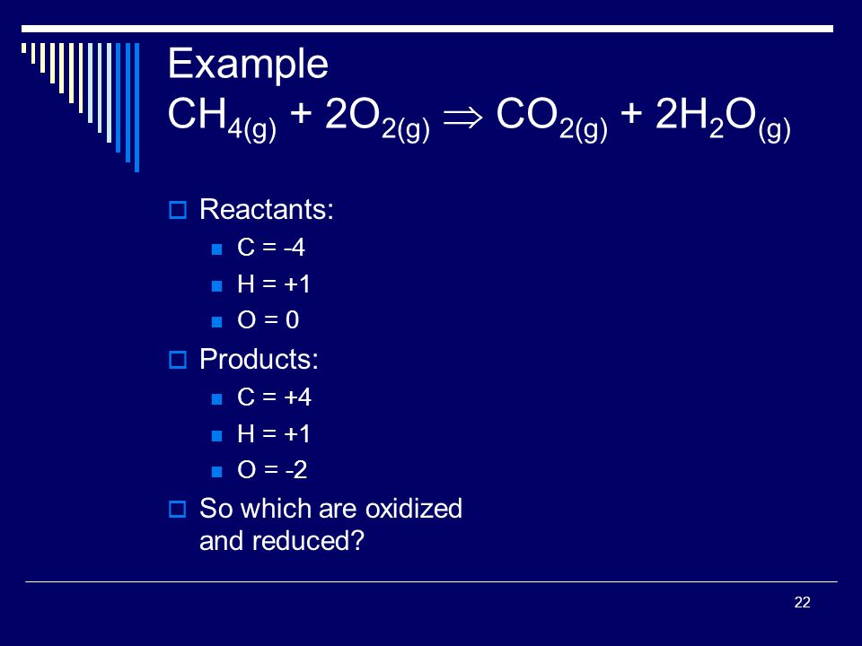 22 Example CH 4(g) + 2O 2(g)  CO 2(g) + 2H 2 O (g)  Reactants: C = -4 H = +1 O = 0  Products: C = +4 H = +1 O = -2  So which are oxidized and reduced?