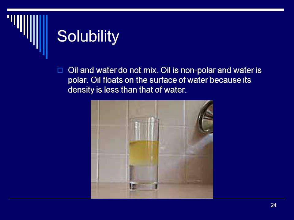 24 Solubility  Oil and water do not mix. Oil is non-polar and water is polar. Oil floats on the surface of water because its density is less than tha