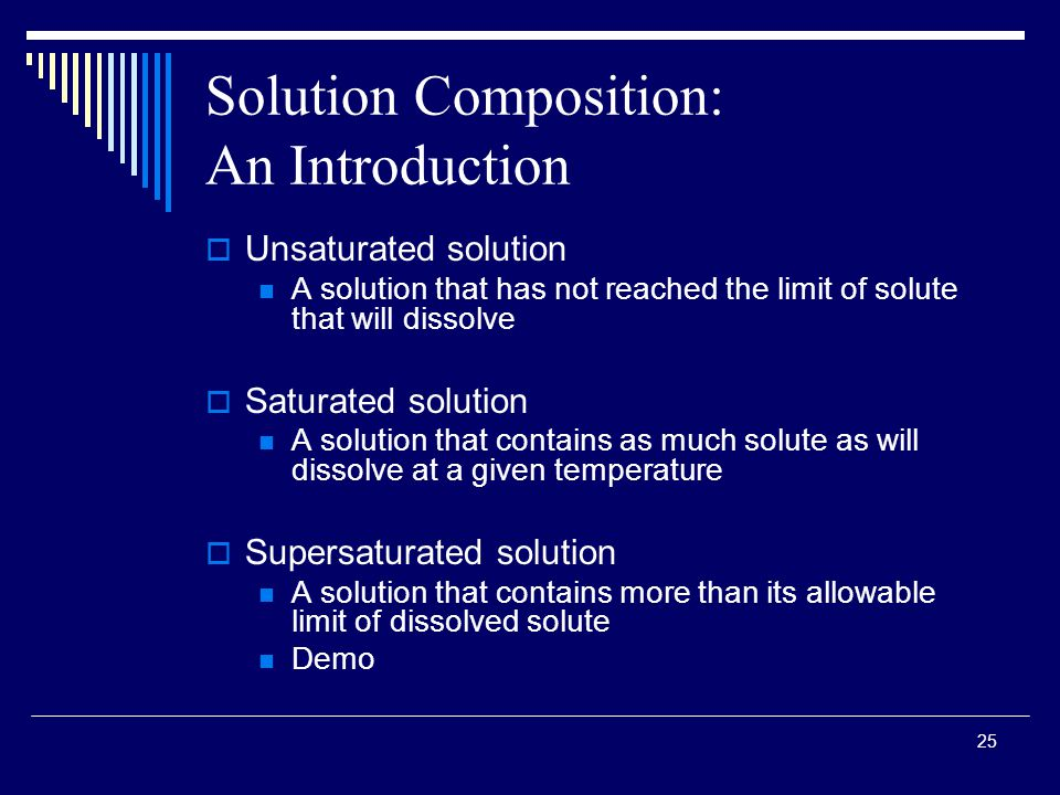 25 Solution Composition: An Introduction  Unsaturated solution A solution that has not reached the limit of solute that will dissolve  Saturated solution A solution that contains as much solute as will dissolve at a given temperature  Supersaturated solution A solution that contains more than its allowable limit of dissolved solute Demo