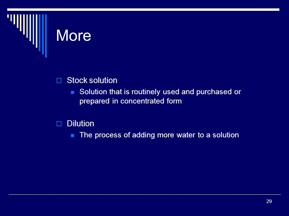 29 More  Stock solution Solution that is routinely used and purchased or prepared in concentrated form  Dilution The process of adding more water to a solution