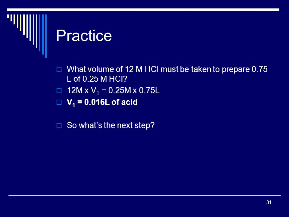 31 Practice  What volume of 12 M HCl must be taken to prepare 0.75 L of 0.25 M HCl?  12M x V 1 = 0.25M x 0.75L  V 1 = 0.016L of acid  So what's th